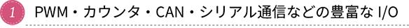 1. PWM・カウンタ・CAN・シリアル通信などの豊富なI/O